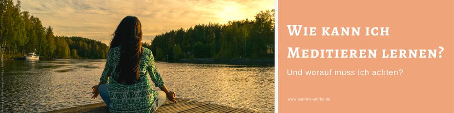 Wie kann ich Meditieren lernen? Und worauf muss ich achten? Ein Blog-Artikel von Lebensfreude- und Selbstliebe-Trainerin Sabrina Sierks