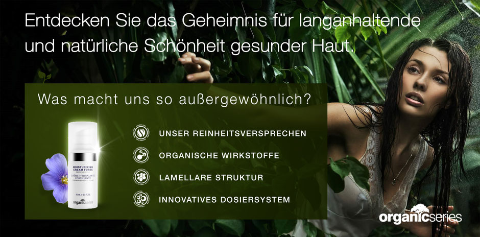 Organic Series - Naturkosmetik - Reinheit - organische Wirkstoffe - lamellare Struktur Biokosmetik in premium Qualität für jeden Hauttyp auch für sensible Haut