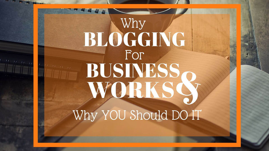 WHY BLOGGING FOR BUSINESS WORKS AND WHY YOU SHOULD DO IT