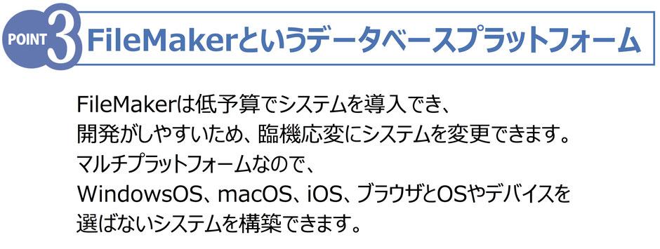 FileMakerというデータベースプラットフォーム FileMakerは低予算でシステムを導入でき、 開発がしやすいため、臨機応変にシステムを変更できます。 マルチプラットフォームなので、 WindowsOS、macOS、iOS、ブラウザとOSやデバイスを 選ばないシステムを構築できます。