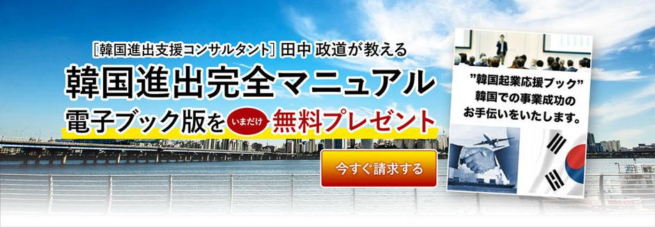 韓国進出支援コンサルタントの田中政道が教える「韓国進出完全マニュアル電子ブック版」をいまだけ無料プレゼント、お求めの方はお問い合わせください。
