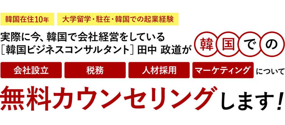 韓国ビジネスコンサルタントの田中政道が韓国での「会社設立」「税務」「人材採用」「マーケティング」について、無料カンセリングします。