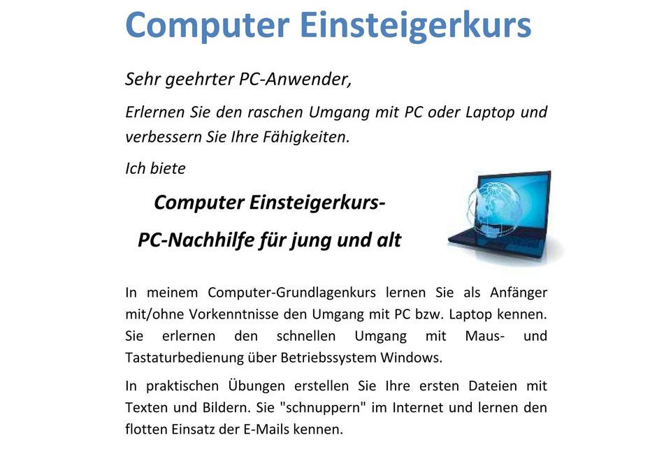 Sehr geehrter PC-Anwender, erlernen Sie den raschen Umgang mit PC oder Laptop und verbessern Sie Ihre Fähigkeiten. Ich biete Computer Einsteigerkurs-PC-Nachhilfe für jung und alt. In meinem Computer-Grundlagenkurs lernen Sie als Anfänger