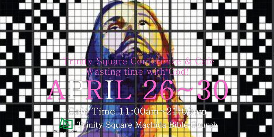 4月26日(水)~30日(日)トリニティスクエアConference&Café テーマ「Wasting time with God」◆Café Time 11:00~21:00