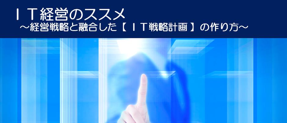 IT経営のススメ ~経営戦略と融合した【 IT戦略計画 】の作り方~