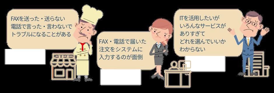 FAXを送った・送らない、電話で言った・言わないでトラブルになることがある、FAX・電話で届いた注文をシステムに入力するのが面倒、ITを活用したいがいろんなサービスがありすぎてどれを選んでいいかわからない