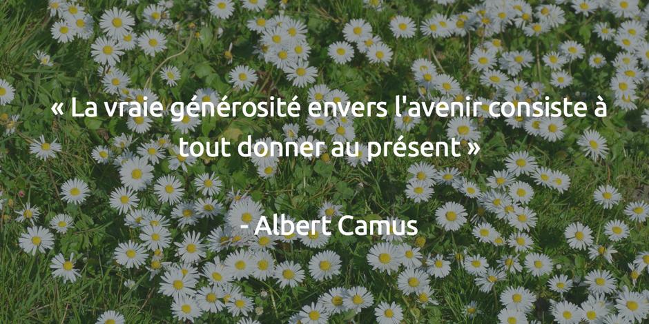 La vraie générosité envers l'avenir consiste à tout donner au présent   Albert Camus