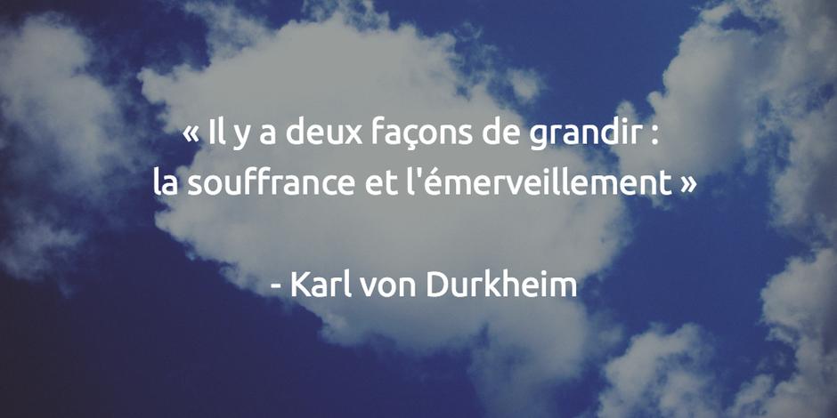 Il y a deux façons de grandir : la souffrance et l'émerveillement Karl von Durkheim