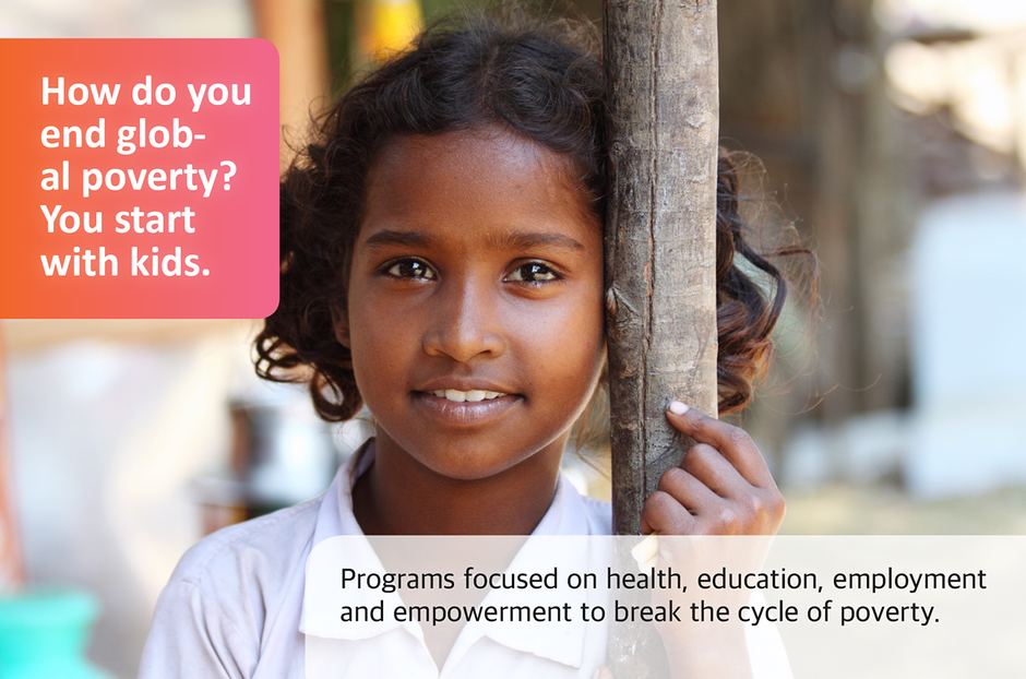 How do you end global poverty? You start with kids. Programs focused on health, education, employment and empowerment to break the cycle of poverty.