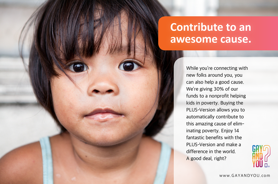 Contribute to an awesom cause. While you're connecting with new folks around you, you can also help a good cause. We're giving 30% of our funds to a nonprofit helping kids in poverty. Buying the PLUS-Version allows you to automatically contribute to this