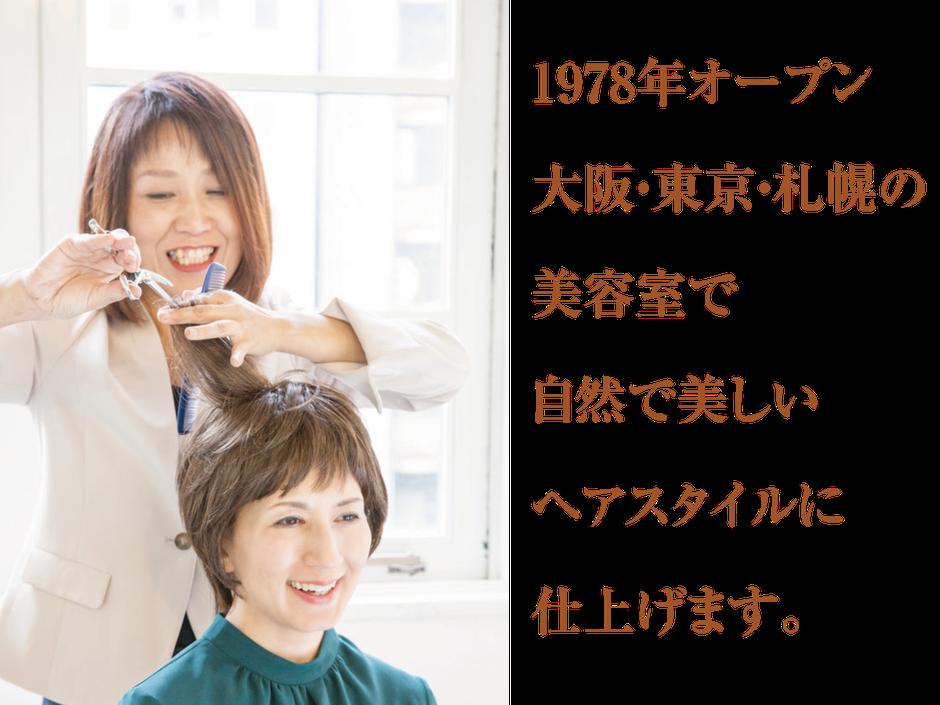 1978年オープン 大阪・東京・札幌の 美容室で 自然で美しい ヘアスタイルに 仕上げます。