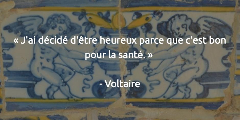 « J'ai décidé d'être heureux parce que c'est bon pour la santé. » - Voltaire
