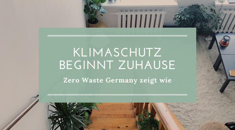 Klimaschutz beginnt zuhause - Zero Waste Germany zeigt wie - Nachhaltigkeitslösungen für den Alltag