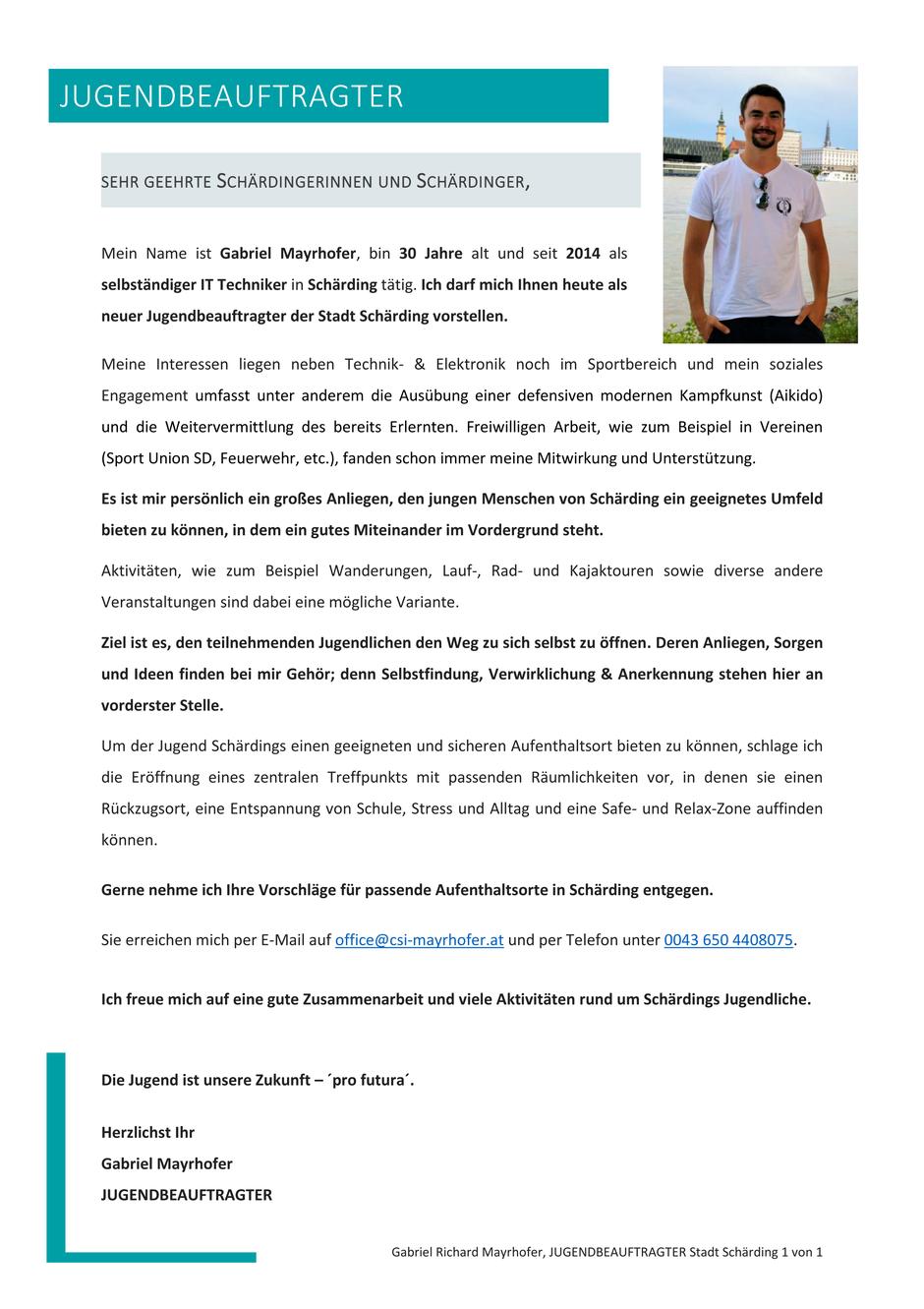 SEHR GEEHRTE SCHÄRDINGERINNEN UND SCHÄRDINGER, Mein Name ist Gabriel Mayrhofer, bin 30 Jahre alt und seit 2014 als selbständiger IT Techniker in Schärding tätig. Ich darf mich Ihnen heute als neuer Jugendbeauftragter der Stadt Schärding vorstellen.