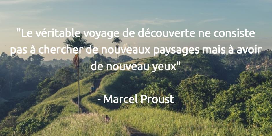 Le véritable voyage de découverte ne consiste pas à chercher de nouveaux paysages mais à avoir de nouveau yeux Marcel Proust
