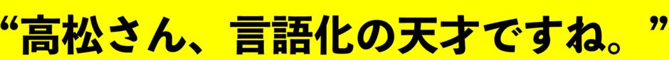 """""""高松さん、言語化の天才ですね。"""""""