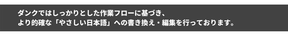 ダンクではしっかりとした作業フローに基づき、より的確な「やさしい日本語」への書き換え・編集を行っております