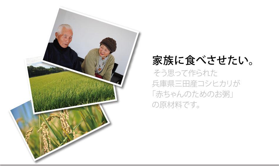 契約農家の声 家族にたべさせたい。そう思って作られた兵庫県三田産コシヒカリが「赤ちゃんのためのお粥」の原材料です。