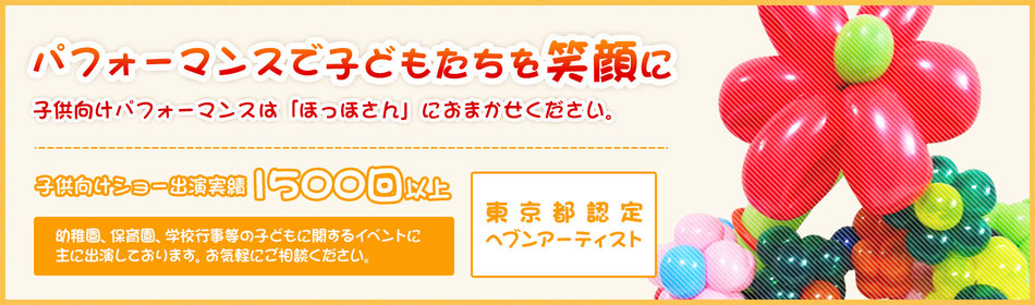 子供向けのショー、ファミリー向けイベントは「ほっほ」におまかせください。東京都認定ヘブンアーティスト