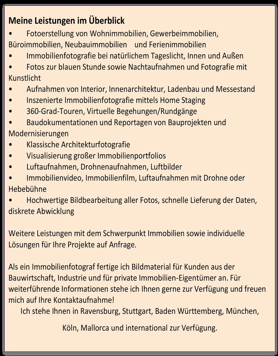 Bildmaterial für Kunden aus der Bauwirtschaft, Industrie und für private Immobilien-Eigentümer an. Für weiterführende Informationen stehe ich Ihnen gerne zur Verfügung und freuen mich auf Ihre Kontaktaufnahme! Ich stehe Ihnen in Ravensburg, Stuttgart, Bad