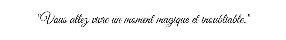 Vous allez vivre un moment magique et inoubliable