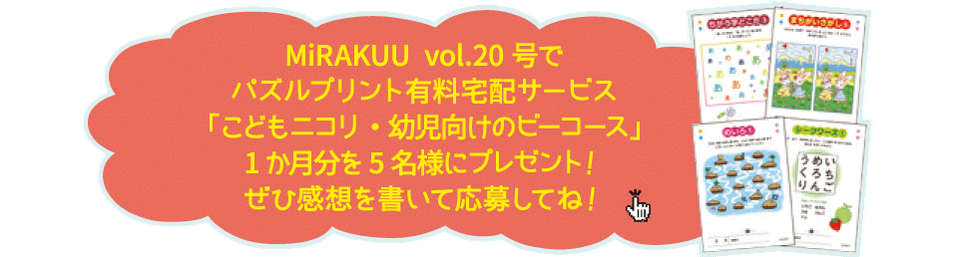 MiRAKKUU vol.20号で パズルプリント有料宅配サービス「こどもニコリ・幼児向けのビーコース」1か月分を5名様にプレゼント! ぜひ感想を書いて応募してね!