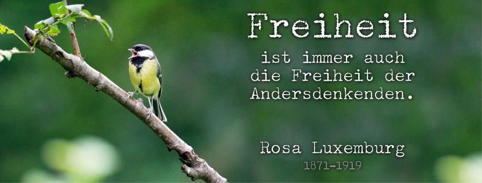 Freiheit ist immer auch die Freiheit der Andersdenkenden. Rosa Luxemburg (1871-1919)
