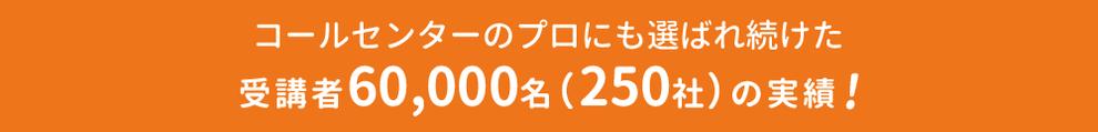 コールセンターのプロにも選ばれ続けた受講者6万人(250社)の実績!