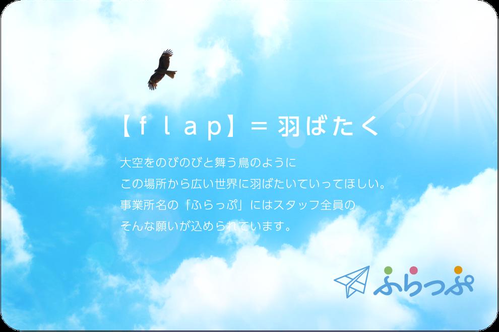 【flap】=羽ばたく 大空をのびのびと舞う鳥のように、この場所から広い世界に羽ばたいていってほしい。事業所名の「ふらっぷ」にはスタッフ全員のそんな願いが込められています。