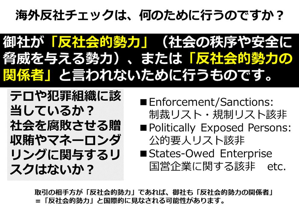 海外反社チェック、海外コンプライアンスチェック、何のため 理由 「反社会的勢力」(社会の秩序や安全に脅威を与える勢力)、または「反社会的勢力の関係者」と認定されないため。 テロや犯罪組織など経済制裁、金融制裁の対象、社会を腐敗させる贈収賄やマネーロンダリングに関与するリスクはないか? Enforcement/Sanctions: 制裁リスト・規制リスト該非、Politically Exposed Persons:政府高官、公的要人リスト該非States-Owed Enterpris 国営企業に関する該非