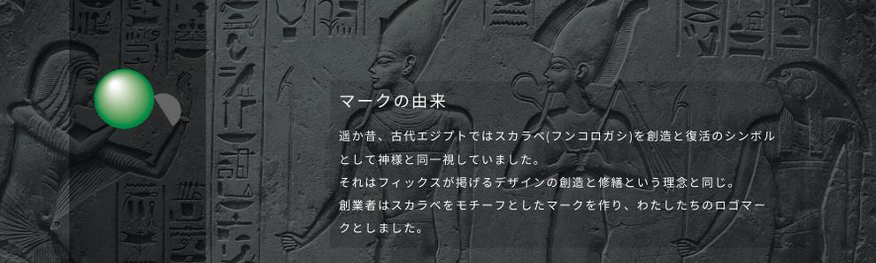 フィックスシンボルマークの由来:遥か昔、古代エジプトではスカラベ(フンコロガシ)を創造と復活のシンボルとして神様と同一視していました。それはフィックスが掲げるデザインの創造と修繕という理念と同じ。創業者はスカラベをモチーフとしたマークを作り、わたしたちのロゴマークとしました。