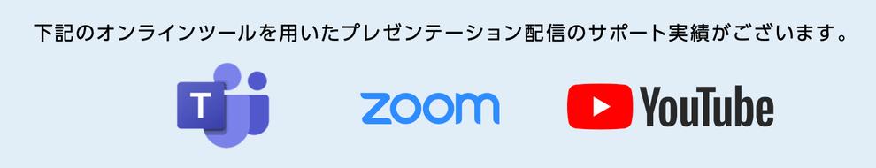下記のオンラインツールを用いたプレゼンテーション配信のサポート実績がございます。Teams、zoom、YouTube