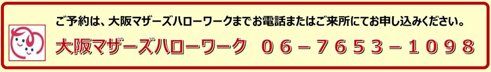 ご予約は、大阪マザーズハローワークまでお電話またはご来所にてお申込みください。 大阪マザーズハローワーク 06-7653-1098 ( 10:00~18:30 土日祝休 )