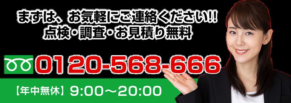 まずは、お気軽にご連絡ください‼点検・調査・お見積り無料 お電話でのお問合せはこちら 0120-568-666 年中無休 9時~20時