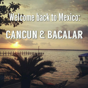 Welcome back to Mexico: Cancun & Bacalar