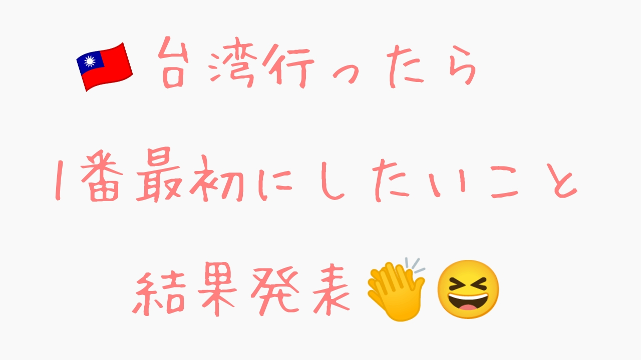 台湾行ったら1番最初にしたいこと結果発表~!