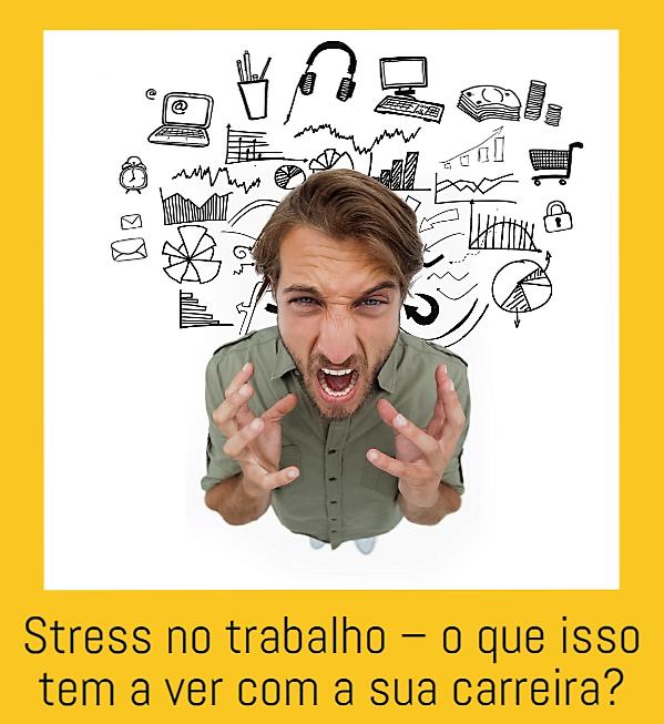 Stress no trabalho – o que isso tem a ver com a sua carreira?