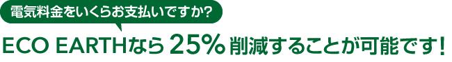 電気料金をいくらお支払いですか?ECO EARTHなら25%削減することが可能です!