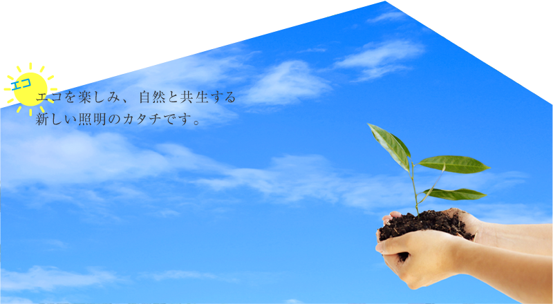 エコ エコをたのしみ、自然と共生する 新しい照明のカタチです。