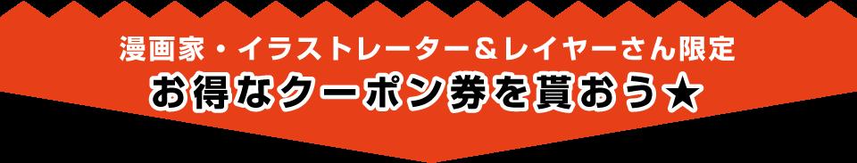 漫画家・イラストレーター・レイヤーさん限定 お得なクーポン券を使おう★
