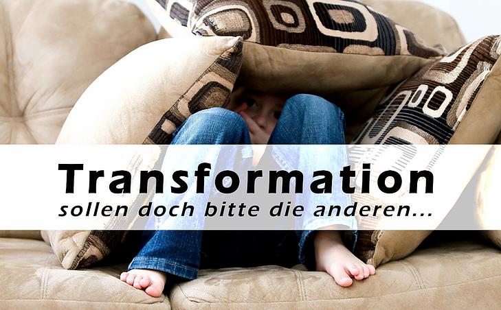 Transformation - sollen doch bitte die anderen....