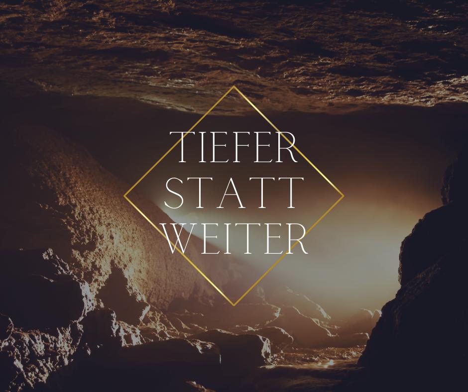 TIEFER STATT WEITER