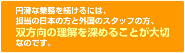 円滑な業務を続けるには担当の日本の方と外国のスタッフの方、双方向の理解を深めることが大切なのです。