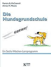 Die Hundegrundschule - Ein Sechs-Wochen-Lernprogramm