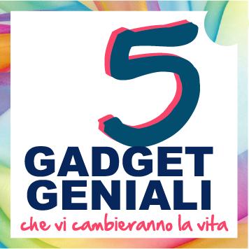 5 SUPER GADGET CHE VI CAMBIERANNO LA VITA