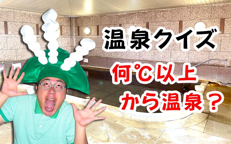 【温泉クイズ】何℃以上から温泉でしょうか?