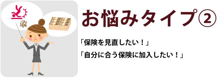 お悩みタイプ② 「保険を見直したい!」「自分に合う保険に加入したい!」