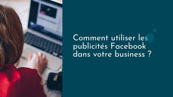 Comment utiliser les publicités Facebook dans votre business ?
