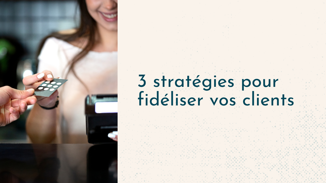 3 stratégies pour fidéliser vos clients