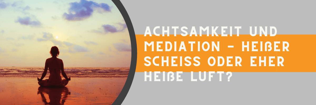 Achtsamkeit und Meditation - heißer Scheiß oder eher heiße Luft?